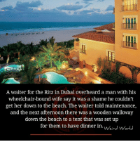 Memes, Say It, and Beach: A waiter for the Ritz in Dubai overheard a man with his  wheelchair-bound wife say it was a shame he couldn't  get her down to the beach. The waiter told maintenance,  and the next afternoon there was a wooden walkway  down the beach to a tent that was set up  for them to have dinner in./.  for them to have dinner in. vverd world