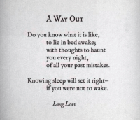 Mistakes, Sleep, and Awake: A WAY Our  Do vou know what it is like  to lie in bed awake  with thoughts to haunt  you every night,  of all your past mistakes.  Knowing sleep will set it right-  f you were not to wake.  Lang Leav