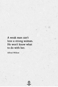 Love, Strong, and A Strong Woman: A weak man can't  love a strong woman.  He won't know what  to do with her.  Alfred Willow