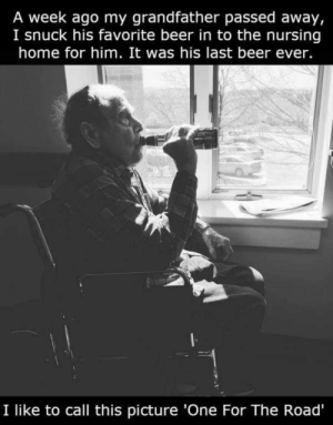one for the road via /r/wholesomememes https://ift.tt/31PVsAr: A week ago my grandfather passed away,  I snuck his favorite beer in to the nursing  home for him. It was his last beer ever.  I like to call this picture 'One For The Road' one for the road via /r/wholesomememes https://ift.tt/31PVsAr