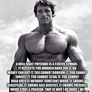 great-quotes:  [Image] That is why I do what I do.MORE COOL QUOTES!: A WELL BUILT PHYSIQUEIS A STATUS SYMBOL  IT REFLECTS YOU WORKED HARD FOR IT NO  MONEY CAN BUYIT YOU CANNOT BOROWI YOU CANNOT  INHERITIT, YOU CANNOT STEAL IT.YOU CANNOT  HOLD ONTOIT WITHOUT CONSTANT WORK IT SHOWS  DISCIPLINE IT SHOWS SELF-RESPECT, IT SHOWS PATIENCE  WORK ETHIC & PASSION, THAT IS WHY I DO WHAT I DO. great-quotes:  [Image] That is why I do what I do.MORE COOL QUOTES!