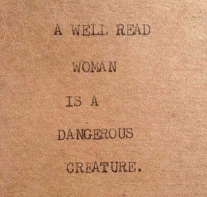 Creature, Woman, and Read: A WELL READ  WOMAN  IS A  DANGEROUS  CREATURE.