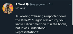 "Books, Jk Rowling, and Furry: A West @ayyy_west 1d  No one:  JK Rowling *chasing a reporter down  the street*: ""Hagrid was a furry, you  know! I didn't mention it in the books,  but it was understood.  Representation!!"" Thanks J.K."