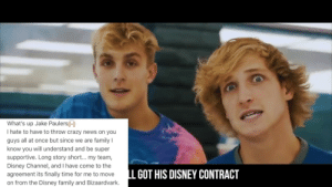Crazy, Disney, and Family: A  What's up Jake Paulers  I hate to have to throw crazy news on you  guys all at once but since we are family I  know you will understand and be super  supportive. Long story short... my team,  Disney Channel, and I have come to the  LL GOT HIS DISNEY CONTRACT  agreement its finally time for me to move  on from the Disney family and Bizaardvark. JAKE PAUL LOSES DISNEY CONTRACT - YouTube