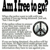 "Crime, Memes, and Streets: A  When the police want to talk with you,  confirm if you are being detained. Just ask,  Am I free to go?""  Streets  If the police refuse to answer  or say they just want to ask  a few repeat the  lai  uestion until you get a  irect answer. If they still do  not answer, verbally inform  them that you have to leave  efulstreets  and slowly walk away.  If you are being detained, the police will let  you know. It's their job to make arrests and  issue citations. The more you talk, the more  information they have to use against you. PROBABLE CAUSE OR CAUSE TO PROBE probable cause n. sufficient reason based upon known facts to believe a crime has been committed or that certain property is connected with a crime. Probable cause must exist for a law enforcement officer to make an arrest without a warrant, search without a warrant, or seize property in the belief the items were evidence of a crime. Technically, probable cause has to exist prior to arrest, search or seizure. (See: search, search and seizure, Bill of Rights) In the criminal arena probable cause is important in two respects. First, police must possess probable cause before they may search a person or a person's property, and they must possess it before they may arrest a person. Second, in most criminal cases the court must find that probable cause exists to believe that the defendant committed the crime before the defendant may be prosecuted. http:-legal-dictionary.thefreedictionary.com-_-dict.aspx?rd=1&word=probable+cause"