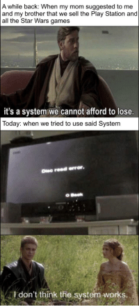 Sony, Star Wars, and Games: A while back: When my mom suggested to me  and my brother that we sell the Play Station and  all the Star Wars games  it's a system we cannot afford to lose.  Today: when we tried to use said System  Dise read error.  don't/think the system works.