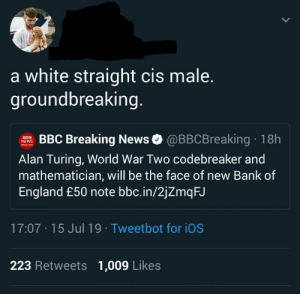 England, News, and Tumblr: a white straight cis male.  groundbreaking.  BBC Breaking News @BBCBreaking 18h  NEWS  aEANG  Alan Turing, World War Two codebreaker and  mathematician, will be the face of new Bank of  England £50 note bbc.in/2jZmqFJ  17:07 15 Jul 19 Tweetbot for iOS  223 Retweets  1,009 Likes Should we tell him?