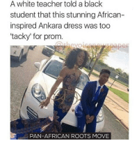 """Memes, 🤖, and Pan: A white teacher told a black  student that this stunning African-  inspired Ankara dress was too  """"tacky"""" for prom  PAN-AFRICAN ROOTS MOVE This dress rocks! The teacher was just jealous! move9 move themove moveorginization westphiladelphia somethingsneverchange onthemove cornelwest mumiaabujamal hate5six philadelphia knowledgeispower blackpride blackpower blacklivesmatter unite panafricanrootsmove blackhistorymonth"""