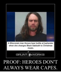 beer bottle: A Wisconsin man throws beer bottle at bartender  when she changes Black Sabbath to Christmas  music.  GRUNT WORKS  PROOF: HEROES DON'T  ALWAYS WEAR CAPES