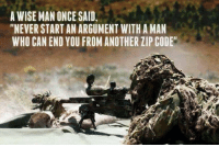 "Great advice. https://t.co/0AXbzJ9S2O: A WISE MAN ONCE SAID,  ""NEVER START AN ARGUMENT WITH A MAN  WHO CAN END YOU FROM ANOTHER ZIP CODE Great advice. https://t.co/0AXbzJ9S2O"