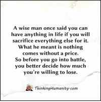 A Wise Man Once Said: A wise man once said you can  have anything in life if you will  sacrifice everything else for it.  What he meant is nothing  comes without a price.  So before you go into battle,  you better decide how much  you're willing to lose.  A Thinking Humanity com