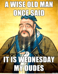Uh oh, guess what day it is!: A WISE OLD MAN  ONCE SAID  IT IS WEDNESDAY  MY DUDES  made on imgur Uh oh, guess what day it is!