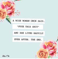 Shit, Fuck, and Relatable: A WISE WOMAN ONCE SAID  FUCK THIS SHIT  AND SHE LIVED HAPPILY  EVER AFTER. THE END  As ls find your place 👉 @asis