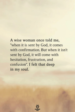 "hesitation: A wise woman once told me,  ""when it is sent by God, it comes  with confirmation. But when it isn't  sent by God, it will come with  hesitation, frustration, and  confusion"". I felt that deep  in my soul"