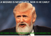 So true! Sent by James, a supporter.: A WIZARD IS NEVER LATE, NOR IS HE EARLY  HE TAKES THE LEAD PRECISEL AWHAN HE MEMES TO! So true! Sent by James, a supporter.