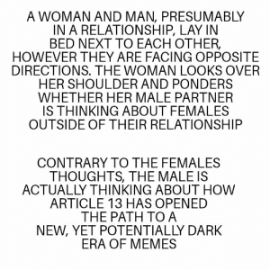 Me_irl: A WOMAN AND MAN, PRESUMABLY  IN A RELATIONSHIP, LAY IN  BED NEXT TO EACH OTHER,  HOWEVER THEY ARE FACING OPPOSITE  DIRECTIONS. THE WOMAN LOOKS OVER  HER SHOULDER AND PONDERS  WHETHER HER MALE PARTNER  IS THINKING ABOUT FEMALES  OUTSIDE OF THEIR RELATIONSHIP  CONTRARY TO THE FEMALES  THOUGHTS, THE MALE IS  ACTUALLY THINKING ABOUT HOW  ARTICLE 13 HAS OPENED  THE PATH TO A  NEW, YET POTENTIALLY DARK  ERA OF MEMES Me_irl