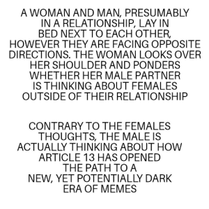 Descriptive text is the future via /r/memes https://ift.tt/2PIukNO: A WOMAN AND MAN, PRESUMABLY  IN A RELATIONSHIP, LAY IN  BED NEXT TO EACH OTHER,  HOWEVER THEY ARE FACING OPPOSITE  DIRECTIONS. THE WOMAN LOOKS OVER  HER SHOULDER AND PONDERS  WHETHER HER MALE PARTNER  IS THINKING ABOUT FEMALES  OUTSIDE OF THEIR RELATIONSHIP  CONTRARY TO THE FEMALES  THOUGHTS, THE MALE IS  ACTUALLY THINKING ABOUT HOW  ARTICLE 13 HAS OPENED  THE PATH TO A  NEW, YET POTENTIALLY DARK  ERA OF MEMES Descriptive text is the future via /r/memes https://ift.tt/2PIukNO