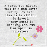 She can always tell...: A woman can always  tell if a man loves  her by how much  time he is willing  to invest.  Money spent is  meaningless, but  time spent is  priceless.  Like Love Quotes.com She can always tell...