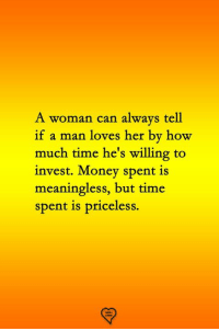 how much time: A woman can always tell  if a man loves her by how  much time he's willing to  invest. Money spent is  meaningless, but time  spent is priceless.