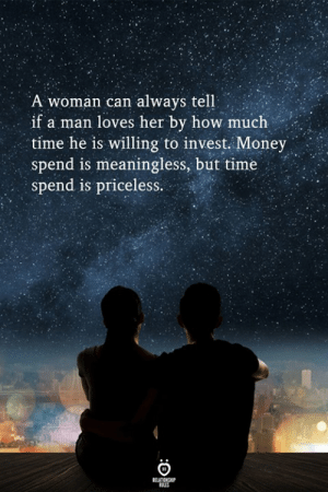 how much time: A woman can always tell  if a man loves her by how much  time he is willing to invest. Money .  spend is meaningless, but time  spend is priceless.