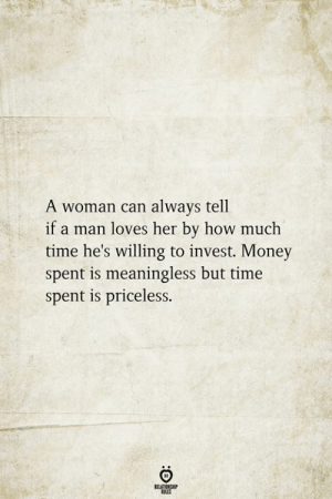 how much time: A woman can always tell  if a man loves her by how much  time he's willing to invest. Money  spent is meaningless but time  spent is priceless.  RELATIONSHIP