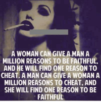 Cheating Men: A WOMAN CAN GIVE A MAN A  MILLION REASONS TO BE FAITHFUL.  AND HE WILL FIND ONE REASON TO  CHEAT. A MAN CAN GIVE A WOMAN A  MILLION REASONS TO CHEAT, AND  SHE WILL FIND ONE REASON TO BE  FAITHFUL