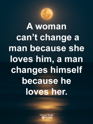 <3: A woman  can't change a  man because she  loves him, a man  changes himself  because he  oves her.  Lessons Taught  ByLIFE <3