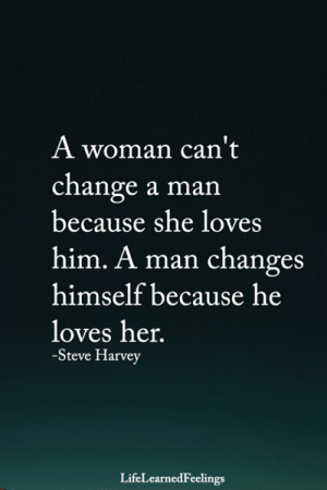 Cant Change: A woman can't  change a man  because she loves  him. A man changes  himself because he  loves her.  -Steve Harvey  LifeLearnedFeelings