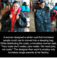 "winter coat: A woman designed a winter coat that homeless  people could use to convert into a sleeping bag  While distributing the coats, a homeless woman said,  ""Your coats don't matter, jobs matter. We need jobs,  not coats."" The designer then went to employ only  homeless single parents at her factory"
