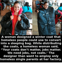 https://t.co/Cc9VMVYMEK: A woman designed a winter coat that  homeless people could use to convert  into a sleeping bag. While distributing  the coats, a homeless woman said,  Your coats don't matter, jobs matter.  We need jobs, not coats.' The  designer then went to employ only  homeless single parents at her factory https://t.co/Cc9VMVYMEK