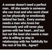 💯 ♡: A woman doesn't need a perfect  man.. All she needs is someone  she can trust and who wont cheat  on her physically or emotionaly  behind her back.. Every woman  needs a man who loves her  immensely and will never play  games with her heart...and last  but not the least she needs a man  who is willing to stay in  relationsjop with her faithfully for  the rest of his life.. Agree? 💯 ♡
