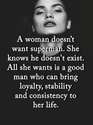 <3: A woman doesn't  want superman. She  knows he doesn't exist.  All she wants is a good  man who can bring  loyalty, stability  and consistency to  her life. <3