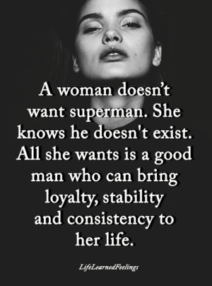 Consistency: A woman doesn't  want superman. She  knows he doesn't exist.  All she wants is a good  man who can bring  loyalty, stability  and consistency to  her life.  LifeLearnedFeelings