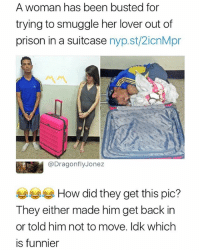 Prison, Dank Memes, and Back: A woman has been busted for  trying to smuggle her lover out of  prison in a suitcase nyp.st/2icnMpr  @DragonflyJonez  부부 How did they get this pic?  They either made him get back in  or told him not to move. ldk which  is funnier 😂😂😂