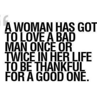 Bad, Life, and Love: A WOMAN HAS GOT  TO LOVE A BAD  MAN ONCE OR  TWICE IN HER LIFE  TO BE THANKFUL  FOR A GOOD ONE. http://iglovequotes.net/