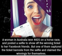 Facebook, Friends, and Selfie: A woman in Australia won $825 on a horse race,  and posted a selfie to show off the winning ticket  to her Facebook friends. But one of them captured  the ticket barcode from the selfie and claimed the  winnings for themselves