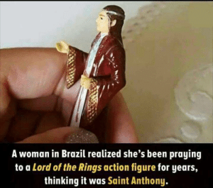 You dont just via /r/funny https://ift.tt/2rhaUWo: A woman in Brazil realized she's been praying  to a Lord of the Rings action figure for years,  thinking it was Saint Anthony You dont just via /r/funny https://ift.tt/2rhaUWo