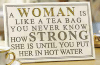 Water, Strong, and Never: A WOMAN IS  LIKE A TEA BAG  YOU NEVER KNOW  How STRONG  SHE IS UNTIL YOU PUT  D HER IN HOT WATER.