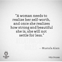 """Alam: """"A woman needs to  realize her self-worth,  and once she realizes  how strong and beautiful  she is, she will not  settle for less.""""  _ Mustafa Alam  RELATIONSHIP  RULES  http://rules"""