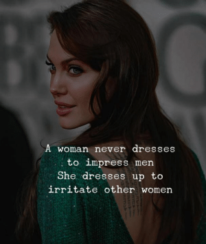 Dresses, Women, and Never: A woman never dresses  : men  She dresses up to  irritate other women  to impress