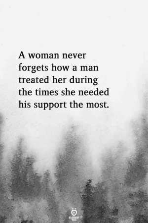 Supporter: A woman never  forgets how a man  treated her during  the times she needed  his support the most.