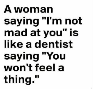 """Mad, Woman, and Thing: A woman  saying """"I'm not  mad at you"""" is  like a dentist  saying """"You  won't feel a  thing."""