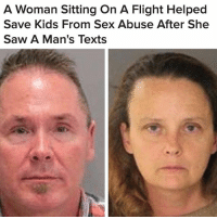 Children, Memes, and Police: A Woman Sitting On A Flight Helped  Save Kids From Sex Abuse After She  Saw A Man's Texts rp @buzzfeednews - Thanks to an enlarged font and big smartphone screen, a woman on a Southwest flight helped police arrest two people suspected of sexually abusing young children. The woman, a Seattle-area preschool teacher, was on a Southwest Airlines flight from Seattle to San Jose on Monday when she noticed the passenger sitting right in front of her texting disturbing messages about sexually molesting young children, police said. She was able to read and take pictures of the messages and alert the flight crew. Upon landing, an attendant notified a SanJose police officer working inside the terminal. (SJPD) @pmwhiphop