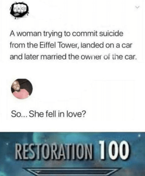 Reversal romance folks: A woman trying to commit suicide  from the Eiffel Tower, landed on a car  and later married the owner of the car.  So... She fell in love?  RESTORATION 100 Reversal romance folks