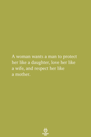 Protect Her: A woman wants a man to protect  her like a daughter, love her like  a wife, and respect her like  a mother.