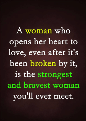 Love, Memes, and Heart: A woman who  opens her heart to  love, even after it's  been broken by it,  is the strongest  and bravest woman  you'll ever meet.