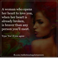 A woman who opens  her heart to love you,  when her heart is  already broken,  is braver than any  person you'll meet  Type 'Yes' if you agree  fb.com/AddictionAngelsAnswers A woman who opens her heart to love you, when her heart is already broken, is braver than any person you'll meet.