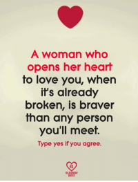 womanizer: A woman who  opens her heart  to love you, whern  it's already  broken, is braver  than any person  you'll meet.  Type yes if you agree.  RO  QUOTES
