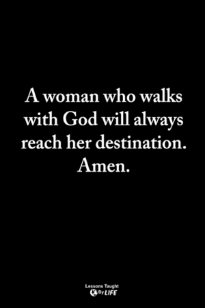 God, Life, and Memes: A woman who walks  with God will always  reach her destination.  Amen  Lessons Taught  By LIFE <3