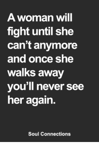 Memes, Never, and Fight: A woman will  fight until she  can't anymore  and once she  walks away  you'll never see  her again.  Soul Connections <3